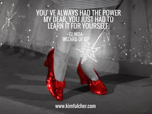 You've always had the power my dear, you just had to learn it for yourself. Glinda, The Wizard of Oz