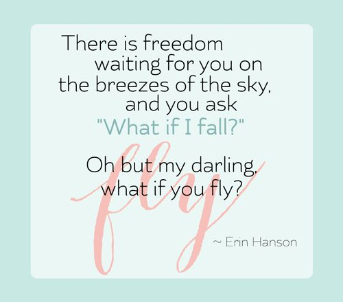 What if I fall? Oh but my darling, what if you fly? Erin Hanson